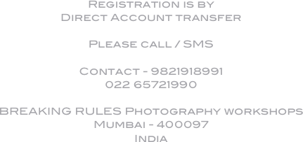 Registration is by  Direct Account transfer  Please call / SMS  Contact - 9821918991 022 65721990  BREAKING RULES Photography workshops Mumbai - 400097 India